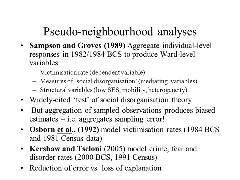 Pseudo-neighbourhood analyses Sampson and Groves (1989) Aggregate individual-level responses in 1982/1984 BCS to produce Ward-level variables –Victimisation rate (dependent variable) –Measures of social disorganisation (mediating variables) –Structural variables (low SES, mobility, heterogeneity) Widely-cited test of social disorganisation theory But aggregation of sampled observations produces biased estimates – i.e.
