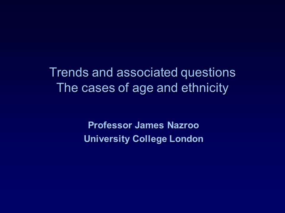 Trends and associated questions The cases of age and ethnicity Professor James Nazroo University College London
