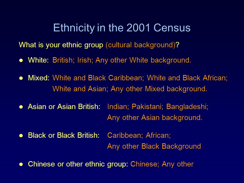 Ethnicity in the 2001 Census What is your ethnic group (cultural background)? White:British; Irish; Any other White background. Mixed:White and Black