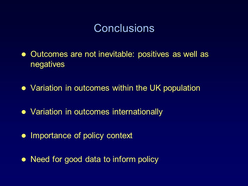 Conclusions Outcomes are not inevitable: positives as well as negatives Variation in outcomes within the UK population Variation in outcomes internati
