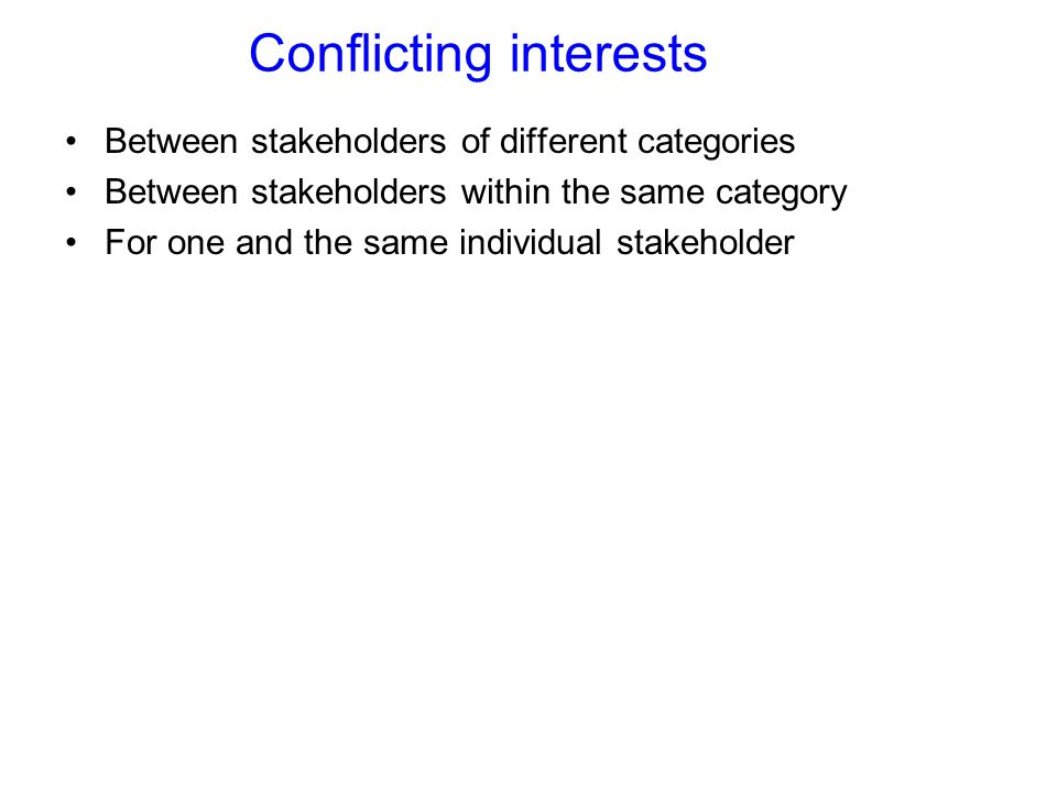 Conflicting interests Between stakeholders of different categories Between stakeholders within the same category For one and the same individual stakeholder