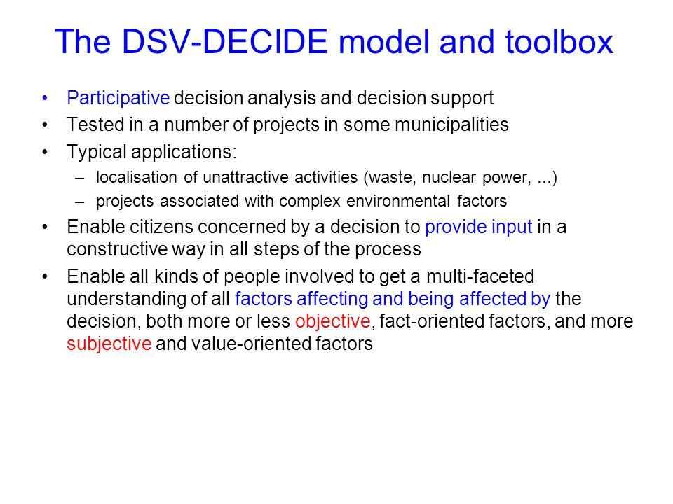 The DSV-DECIDE model and toolbox Participative decision analysis and decision support Tested in a number of projects in some municipalities Typical ap