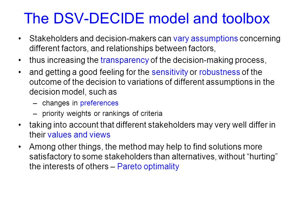 The DSV-DECIDE model and toolbox Stakeholders and decision-makers can vary assumptions concerning different factors, and relationships between factors, thus increasing the transparency of the decision-making process, and getting a good feeling for the sensitivity or robustness of the outcome of the decision to variations of different assumptions in the decision model, such as –changes in preferences –priority weights or rankings of criteria taking into account that different stakeholders may very well differ in their values and views Among other things, the method may help to find solutions more satisfactory to some stakeholders than alternatives, without hurting the interests of others – Pareto optimality