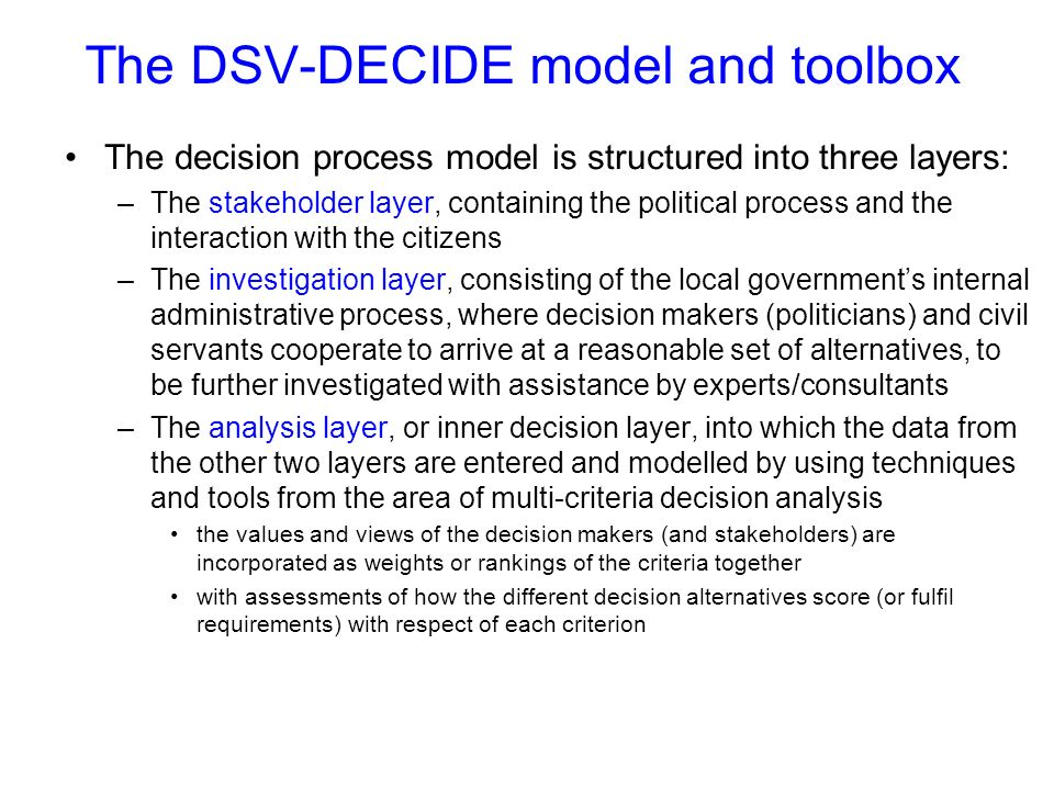 The DSV-DECIDE model and toolbox The decision process model is structured into three layers: –The stakeholder layer, containing the political process