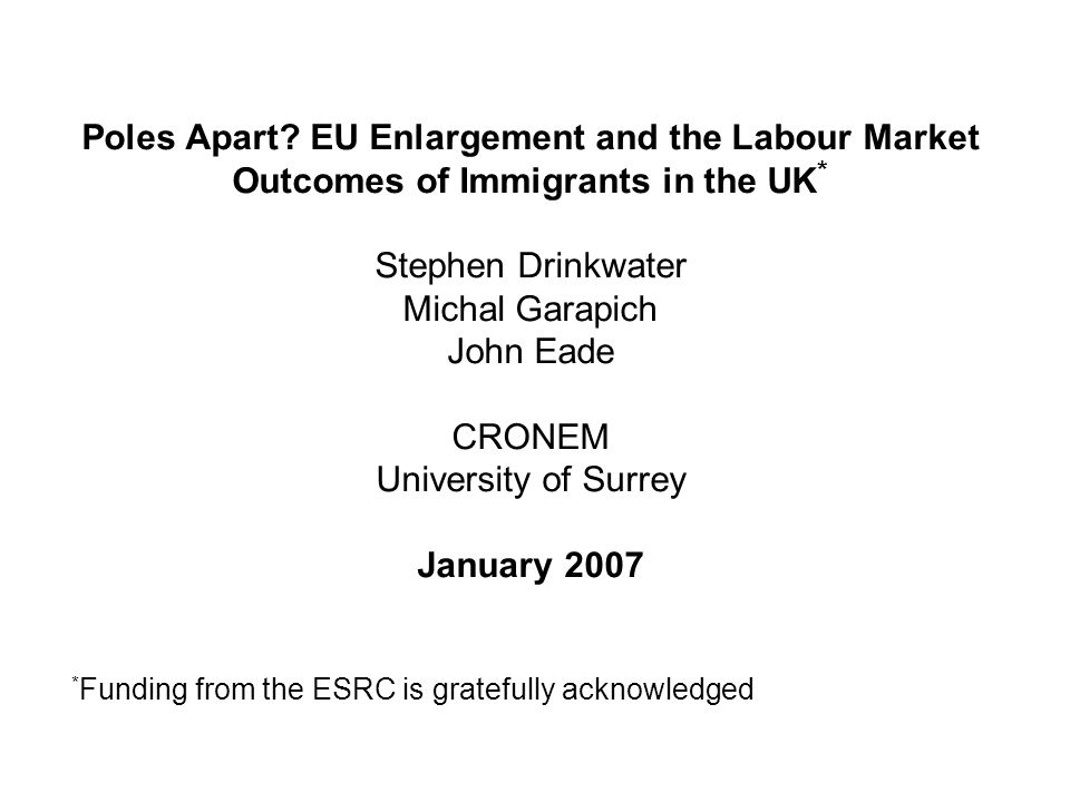 Poles Apart? EU Enlargement and the Labour Market Outcomes of Immigrants in the UK * Stephen Drinkwater Michal Garapich John Eade CRONEM University of