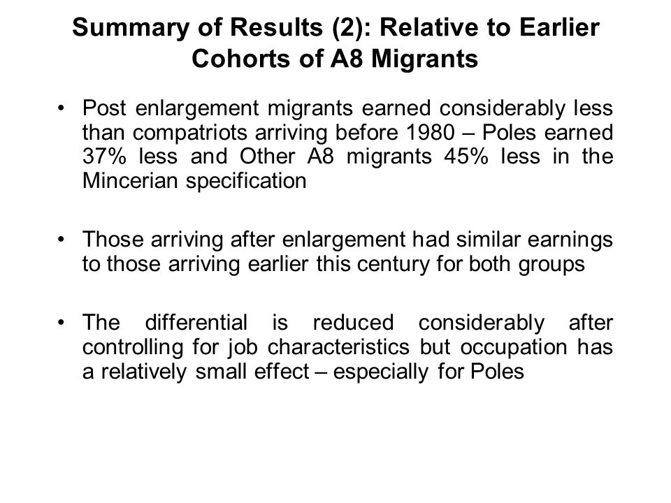 Summary of Results (2): Relative to Earlier Cohorts of A8 Migrants Post enlargement migrants earned considerably less than compatriots arriving before 1980 – Poles earned 37% less and Other A8 migrants 45% less in the Mincerian specification Those arriving after enlargement had similar earnings to those arriving earlier this century for both groups The differential is reduced considerably after controlling for job characteristics but occupation has a relatively small effect – especially for Poles