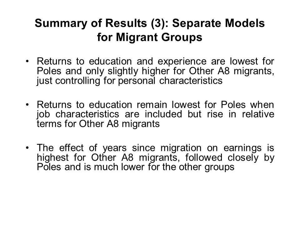 Summary of Results (3): Separate Models for Migrant Groups Returns to education and experience are lowest for Poles and only slightly higher for Other A8 migrants, just controlling for personal characteristics Returns to education remain lowest for Poles when job characteristics are included but rise in relative terms for Other A8 migrants The effect of years since migration on earnings is highest for Other A8 migrants, followed closely by Poles and is much lower for the other groups
