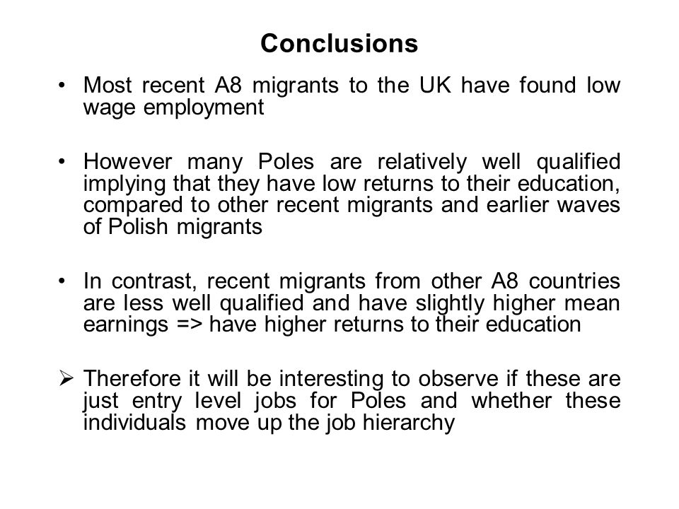 Conclusions Most recent A8 migrants to the UK have found low wage employment However many Poles are relatively well qualified implying that they have low returns to their education, compared to other recent migrants and earlier waves of Polish migrants In contrast, recent migrants from other A8 countries are less well qualified and have slightly higher mean earnings => have higher returns to their education Therefore it will be interesting to observe if these are just entry level jobs for Poles and whether these individuals move up the job hierarchy