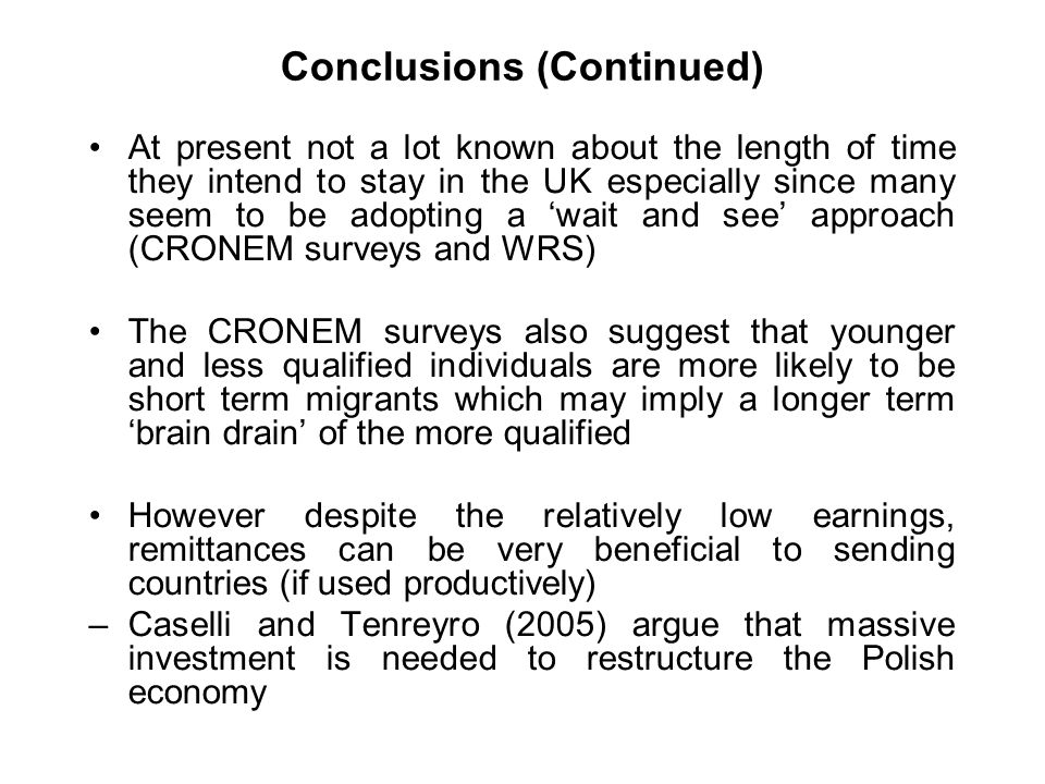 Conclusions (Continued) At present not a lot known about the length of time they intend to stay in the UK especially since many seem to be adopting a wait and see approach (CRONEM surveys and WRS) The CRONEM surveys also suggest that younger and less qualified individuals are more likely to be short term migrants which may imply a longer term brain drain of the more qualified However despite the relatively low earnings, remittances can be very beneficial to sending countries (if used productively) –Caselli and Tenreyro (2005) argue that massive investment is needed to restructure the Polish economy