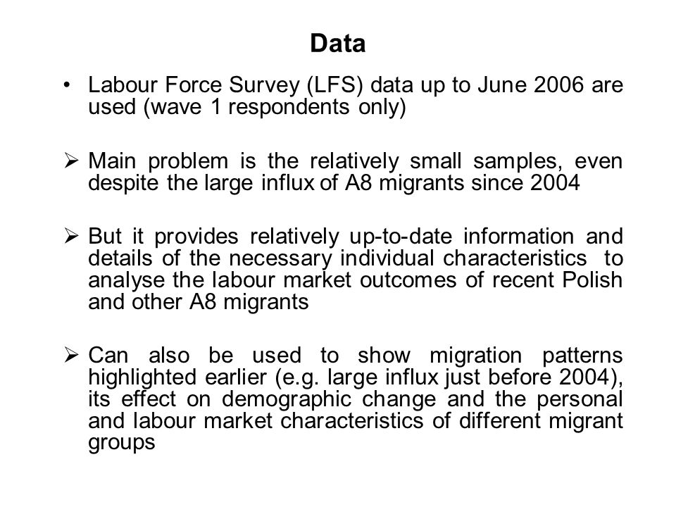 Data Labour Force Survey (LFS) data up to June 2006 are used (wave 1 respondents only) Main problem is the relatively small samples, even despite the large influx of A8 migrants since 2004 But it provides relatively up-to-date information and details of the necessary individual characteristics to analyse the labour market outcomes of recent Polish and other A8 migrants Can also be used to show migration patterns highlighted earlier (e.g.