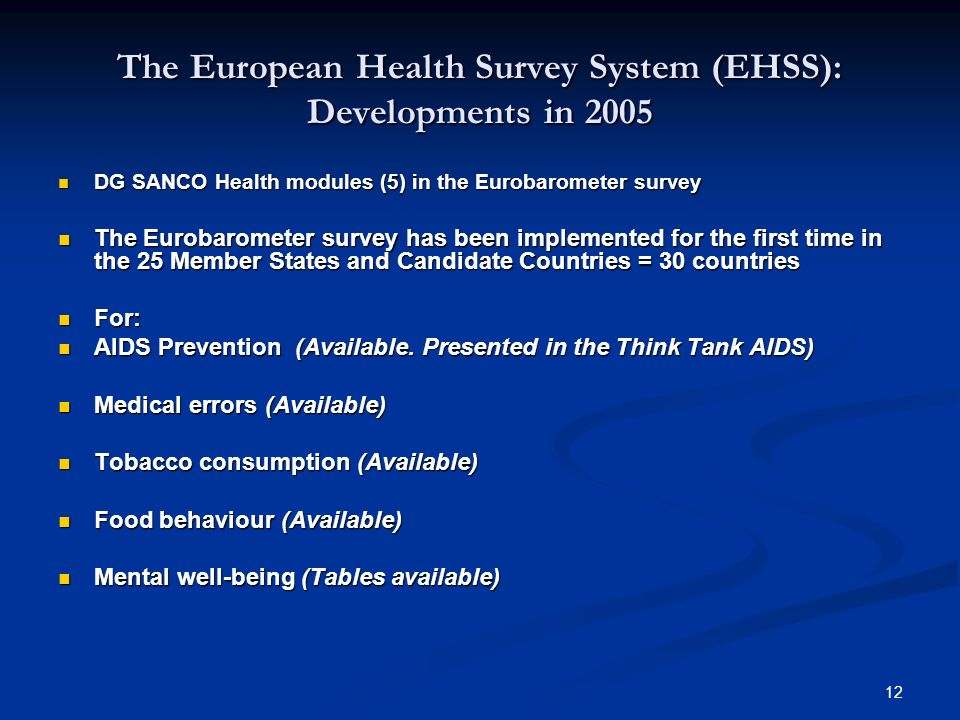 12 The European Health Survey System (EHSS): Developments in 2005 DG SANCO Health modules (5) in the Eurobarometer survey DG SANCO Health modules (5)