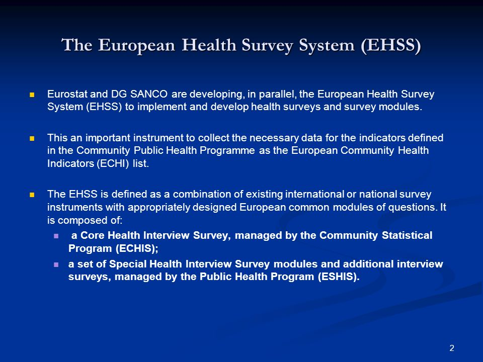 2 The European Health Survey System (EHSS) Eurostat and DG SANCO are developing, in parallel, the European Health Survey System (EHSS) to implement an