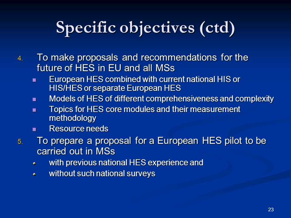 23 Specific objectives (ctd) 4. To make proposals and recommendations for the future of HES in EU and all MSs European HES combined with current natio