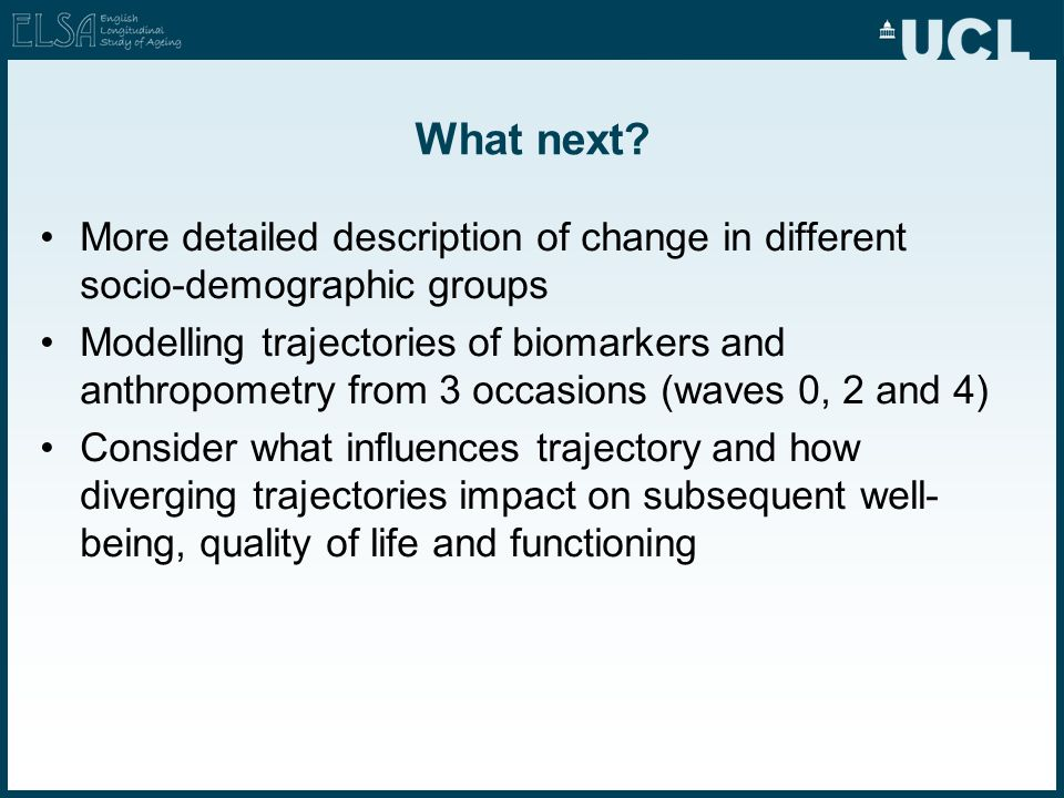 What next? More detailed description of change in different socio-demographic groups Modelling trajectories of biomarkers and anthropometry from 3 occ
