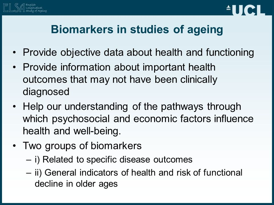 Biomarkers in studies of ageing Provide objective data about health and functioning Provide information about important health outcomes that may not have been clinically diagnosed Help our understanding of the pathways through which psychosocial and economic factors influence health and well-being.