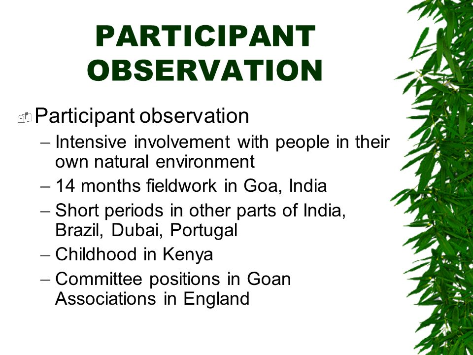 PARTICIPANT OBSERVATION Participant observation –Intensive involvement with people in their own natural environment –14 months fieldwork in Goa, India