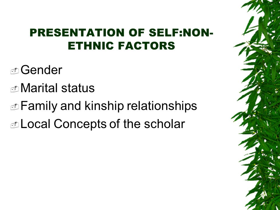 PRESENTATION OF SELF:NON- ETHNIC FACTORS Gender Marital status Family and kinship relationships Local Concepts of the scholar