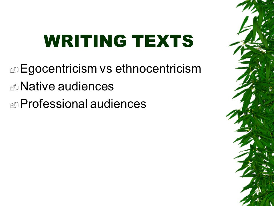 WRITING TEXTS Egocentricism vs ethnocentricism Native audiences Professional audiences
