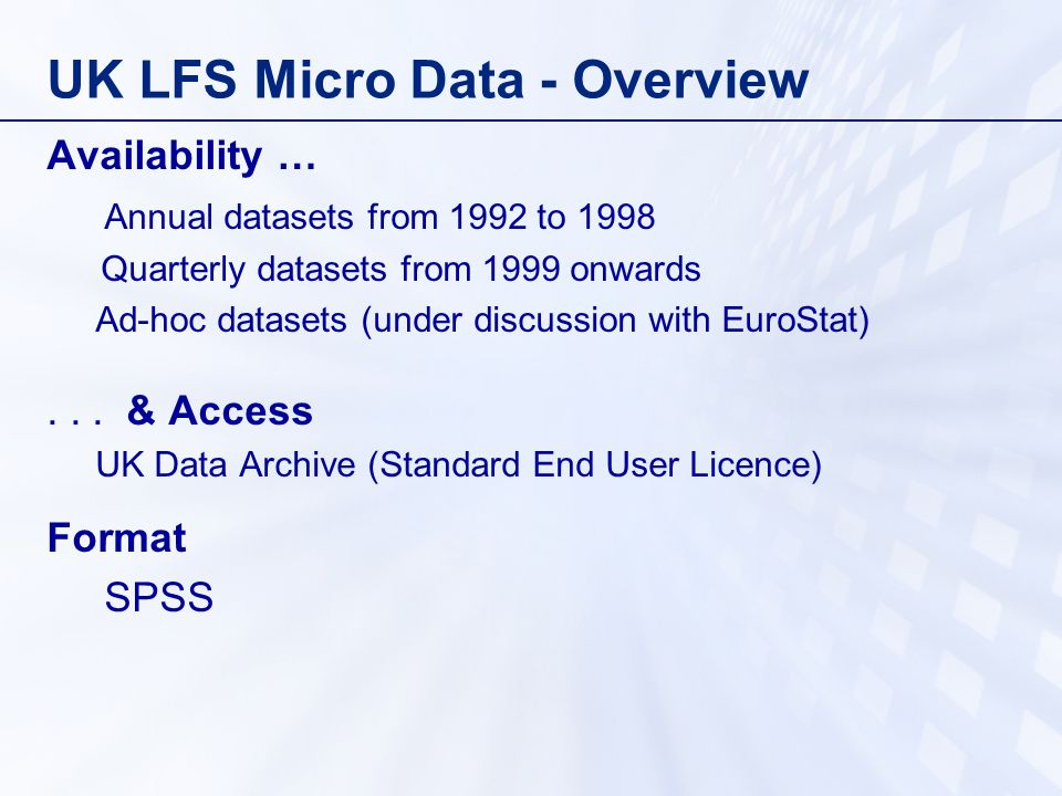 UK LFS Micro Data - Overview Main benefits to users Direct access to micro data Additional variables not currently on QLFS Useful for international comparisons Next steps Complete arrangements with - EuroStat - UK Data Archive
