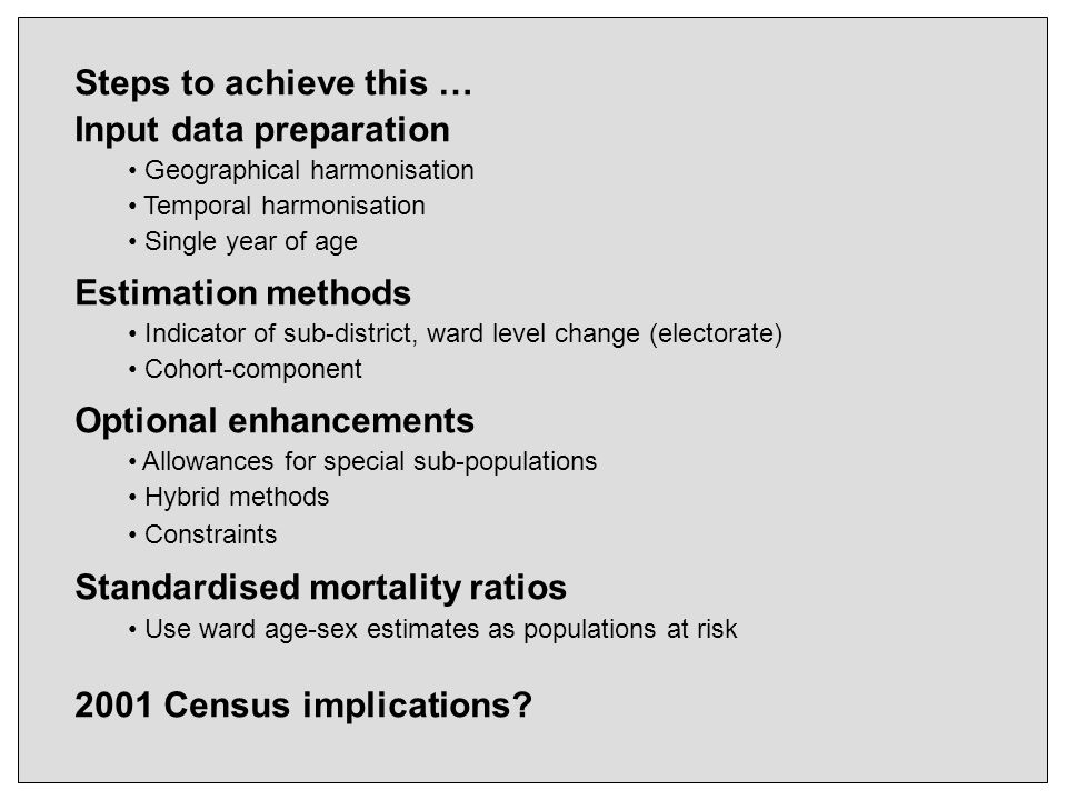 Steps to achieve this … Input data preparation Geographical harmonisation Temporal harmonisation Single year of age Estimation methods Indicator of sub-district, ward level change (electorate) Cohort-component Optional enhancements Allowances for special sub-populations Hybrid methods Constraints Standardised mortality ratios Use ward age-sex estimates as populations at risk 2001 Census implications