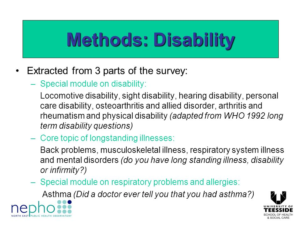 Extracted from 3 parts of the survey: –Special module on disability: Locomotive disability, sight disability, hearing disability, personal care disability, osteoarthritis and allied disorder, arthritis and rheumatism and physical disability (adapted from WHO 1992 long term disability questions) –Core topic of longstanding illnesses: Back problems, musculoskeletal illness, respiratory system illness and mental disorders (do you have long standing illness, disability or infirmity ) –Special module on respiratory problems and allergies: Asthma (Did a doctor ever tell you that you had asthma ) Methods: Disability