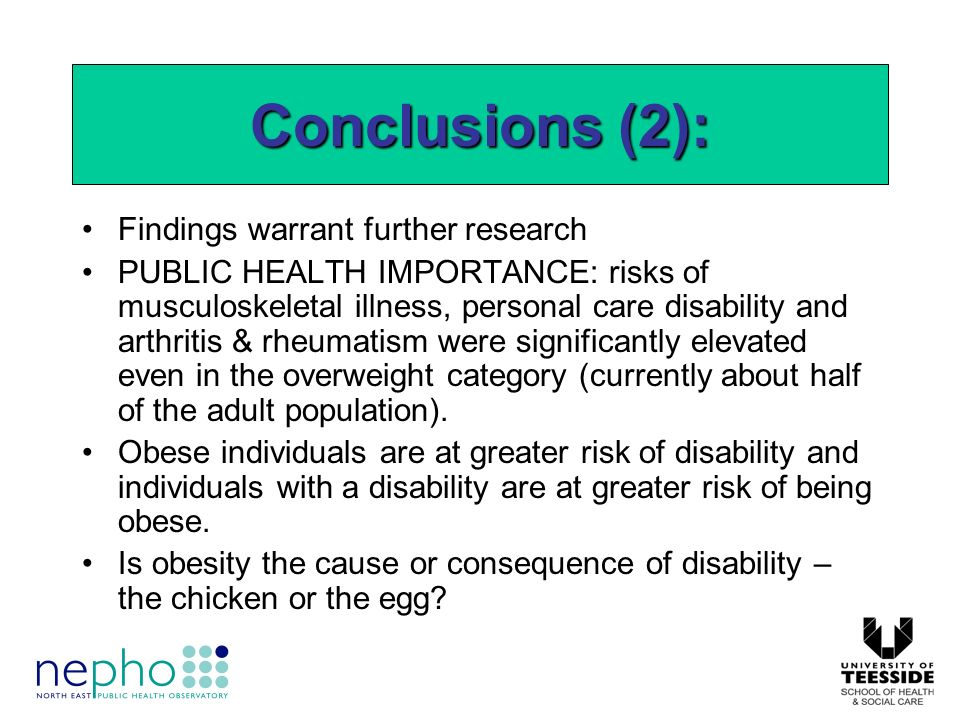 Findings warrant further research PUBLIC HEALTH IMPORTANCE: risks of musculoskeletal illness, personal care disability and arthritis & rheumatism were significantly elevated even in the overweight category (currently about half of the adult population).
