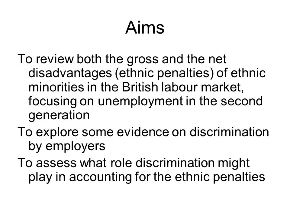 Aims To review both the gross and the net disadvantages (ethnic penalties) of ethnic minorities in the British labour market, focusing on unemployment in the second generation To explore some evidence on discrimination by employers To assess what role discrimination might play in accounting for the ethnic penalties