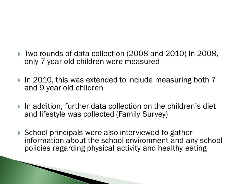 Two rounds of data collection (2008 and 2010) In 2008, only 7 year old children were measured In 2010, this was extended to include measuring both 7 a