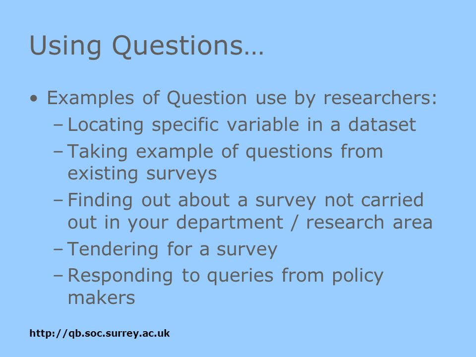 http://qb.soc.surrey.ac.uk Using Questions… Examples of Question use by researchers: –Locating specific variable in a dataset –Taking example of questions from existing surveys –Finding out about a survey not carried out in your department / research area –Tendering for a survey –Responding to queries from policy makers