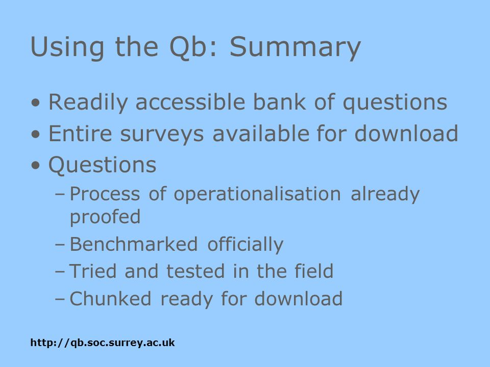 Using the Qb: Summary Readily accessible bank of questions Entire surveys available for download Questions –Process of operationalisation already proofed –Benchmarked officially –Tried and tested in the field –Chunked ready for download