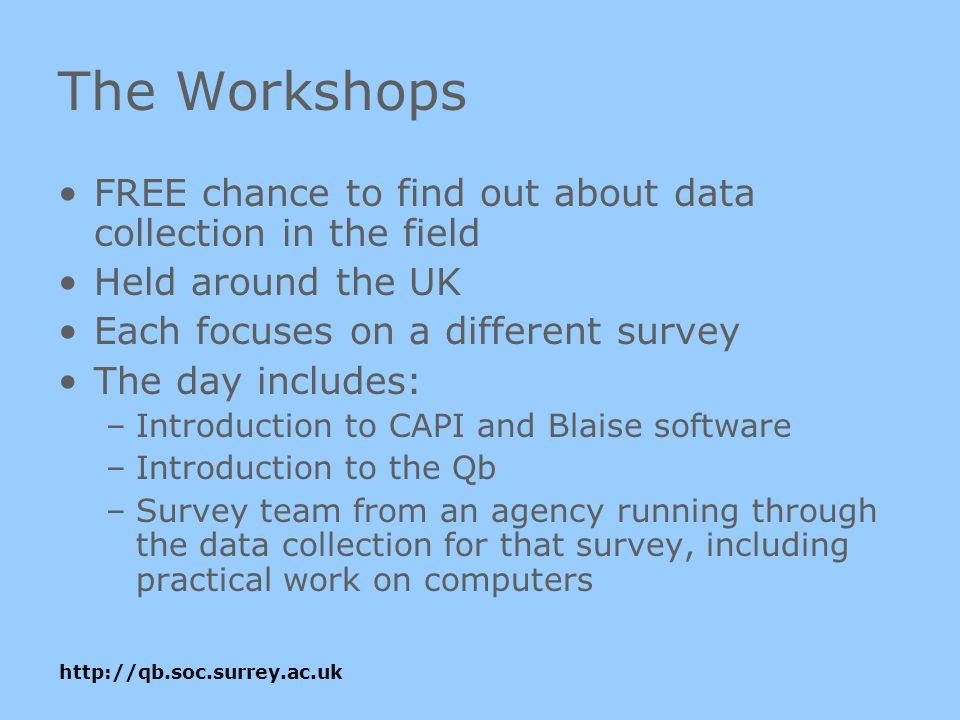 http://qb.soc.surrey.ac.uk The Workshops FREE chance to find out about data collection in the field Held around the UK Each focuses on a different survey The day includes: –Introduction to CAPI and Blaise software –Introduction to the Qb –Survey team from an agency running through the data collection for that survey, including practical work on computers