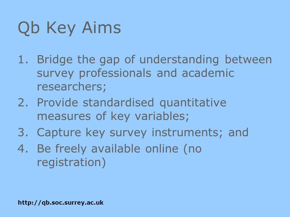http://qb.soc.surrey.ac.uk Qb Key Aims 1.Bridge the gap of understanding between survey professionals and academic researchers; 2.Provide standardised quantitative measures of key variables; 3.Capture key survey instruments; and 4.Be freely available online (no registration)