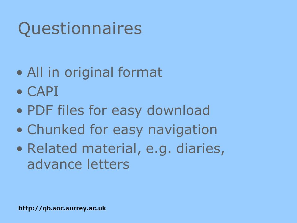 http://qb.soc.surrey.ac.uk Questionnaires All in original format CAPI PDF files for easy download Chunked for easy navigation Related material, e.g.