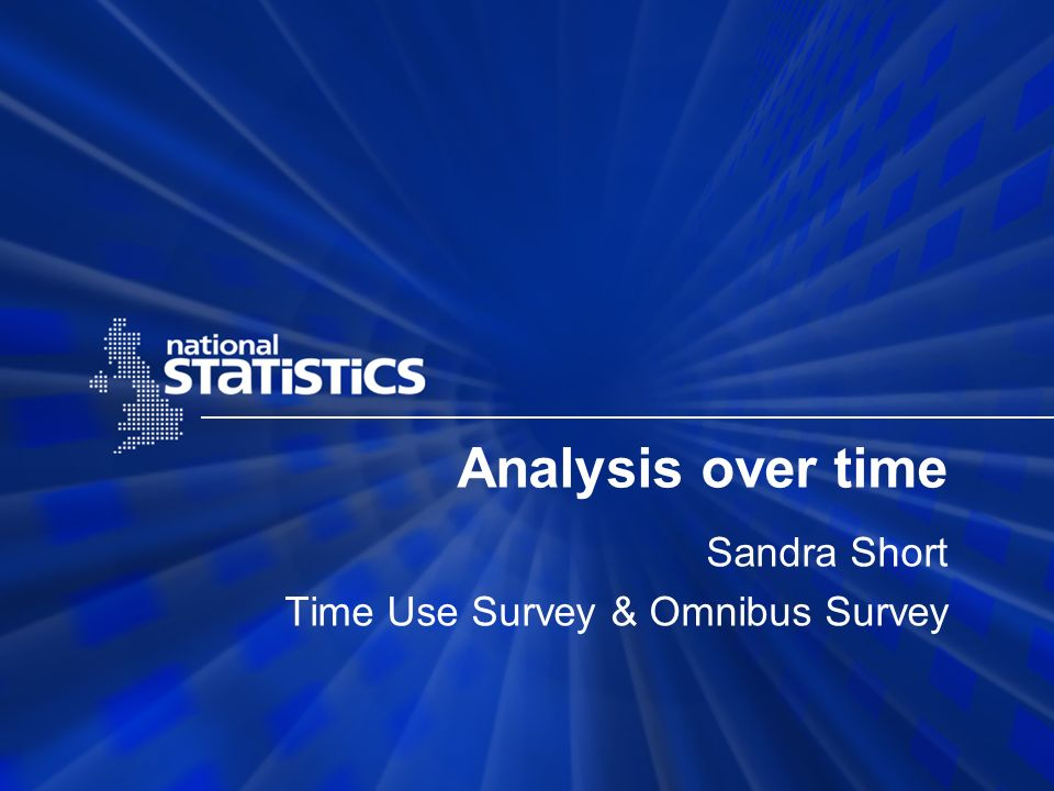 What will be included UK 2000/01 Time Use Survey summary NS Omnibus Survey & time diaries in 2005 Comparison of 2000/01 with 2005 process and results Others who use the NS Omnibus survey to create a time series
