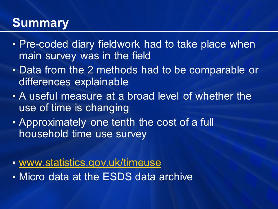 Summary Pre-coded diary fieldwork had to take place when main survey was in the field Data from the 2 methods had to be comparable or differences explainable A useful measure at a broad level of whether the use of time is changing Approximately one tenth the cost of a full household time use survey   Micro data at the ESDS data archive