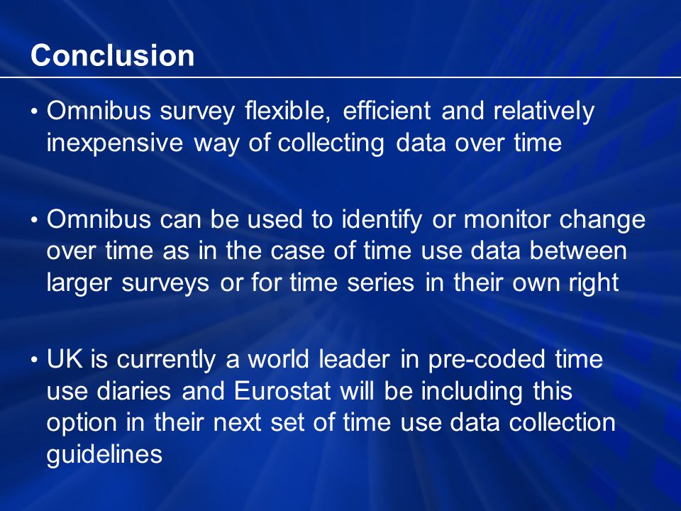 Conclusion Omnibus survey flexible, efficient and relatively inexpensive way of collecting data over time Omnibus can be used to identify or monitor change over time as in the case of time use data between larger surveys or for time series in their own right UK is currently a world leader in pre-coded time use diaries and Eurostat will be including this option in their next set of time use data collection guidelines