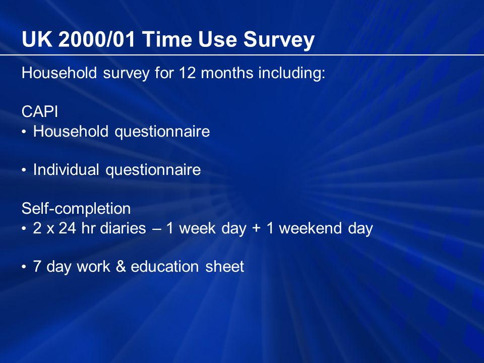 UK 2000/01 Time Use Survey Household survey for 12 months including: CAPI Household questionnaire Individual questionnaire Self-completion 2 x 24 hr diaries – 1 week day + 1 weekend day 7 day work & education sheet