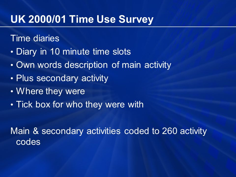 UK 2000/01 Time Use Survey Time diaries Diary in 10 minute time slots Own words description of main activity Plus secondary activity Where they were Tick box for who they were with Main & secondary activities coded to 260 activity codes