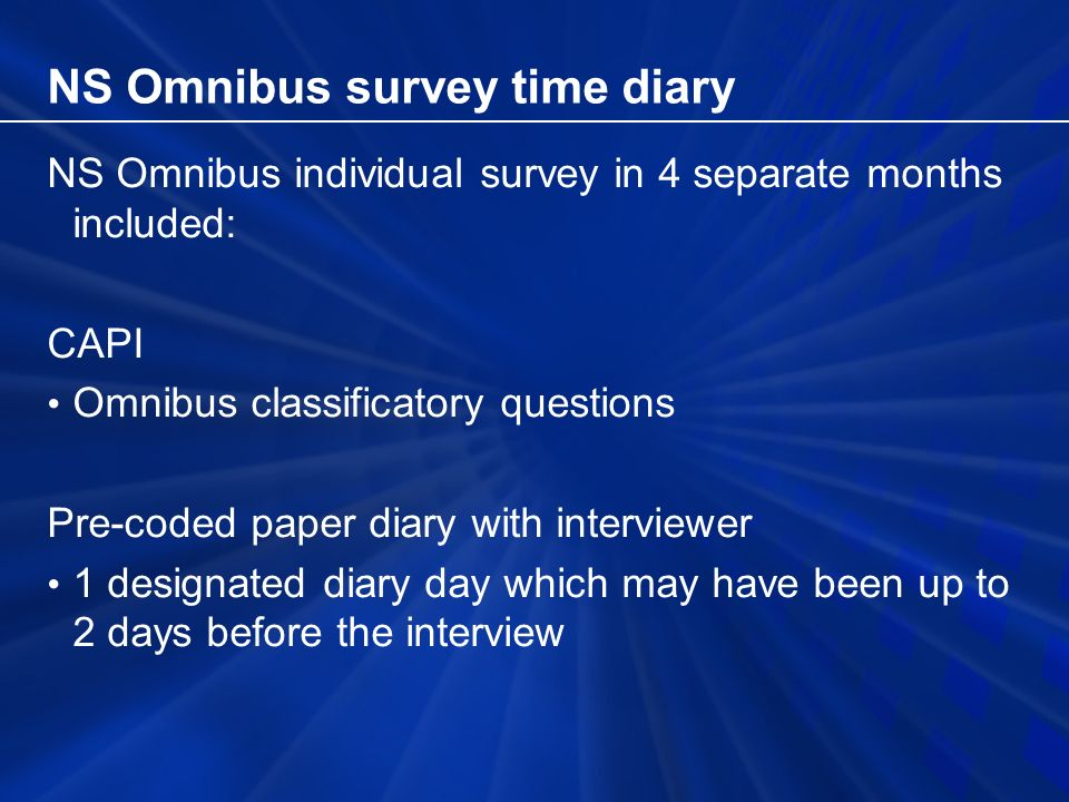 NS Omnibus Survey time diary Time diaries Diary in 10 minute time slots 30 pre-coded activities Plus secondary activity Home or elsewhere