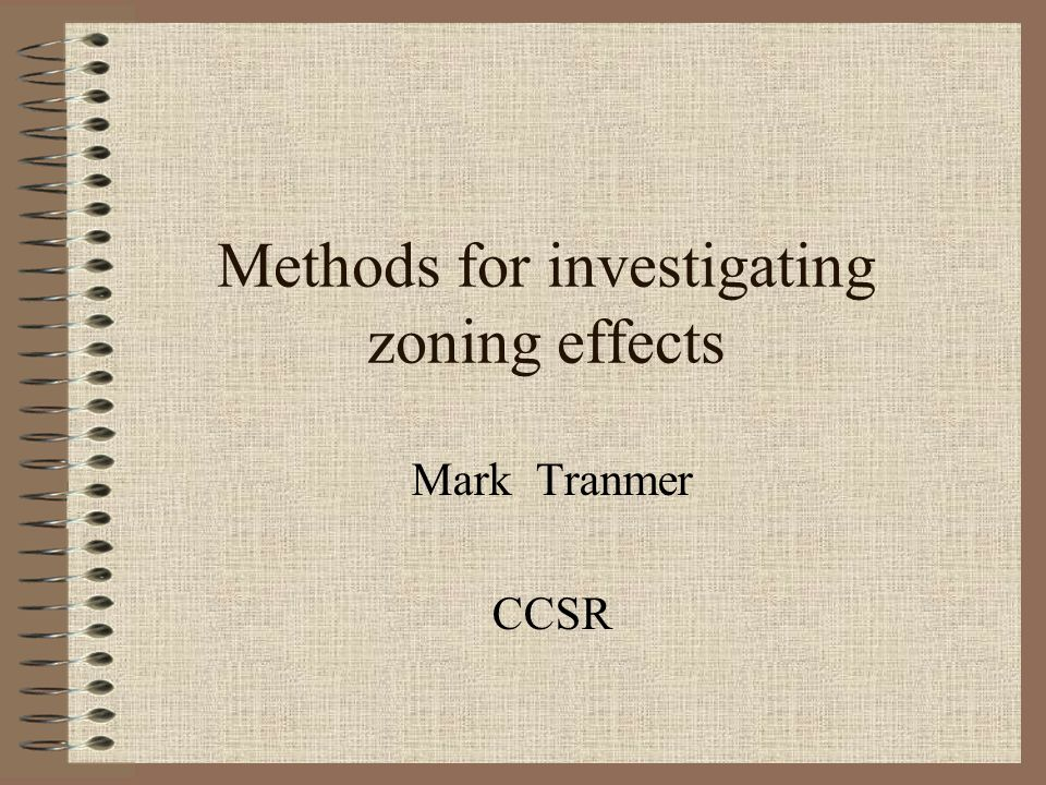 Methods for investigating zoning effects Mark Tranmer CCSR