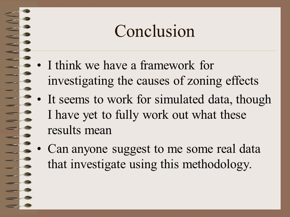 Conclusion I think we have a framework for investigating the causes of zoning effects It seems to work for simulated data, though I have yet to fully