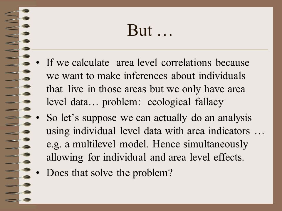 But … If we calculate area level correlations because we want to make inferences about individuals that live in those areas but we only have area leve