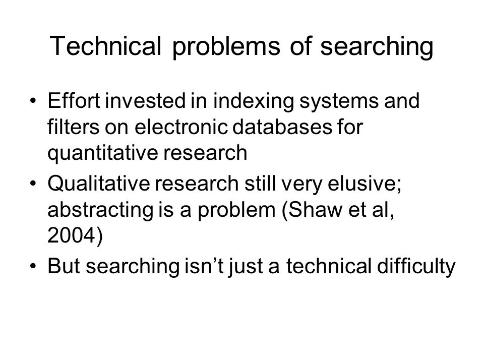 Technical problems of searching Effort invested in indexing systems and filters on electronic databases for quantitative research Qualitative research still very elusive; abstracting is a problem (Shaw et al, 2004) But searching isnt just a technical difficulty