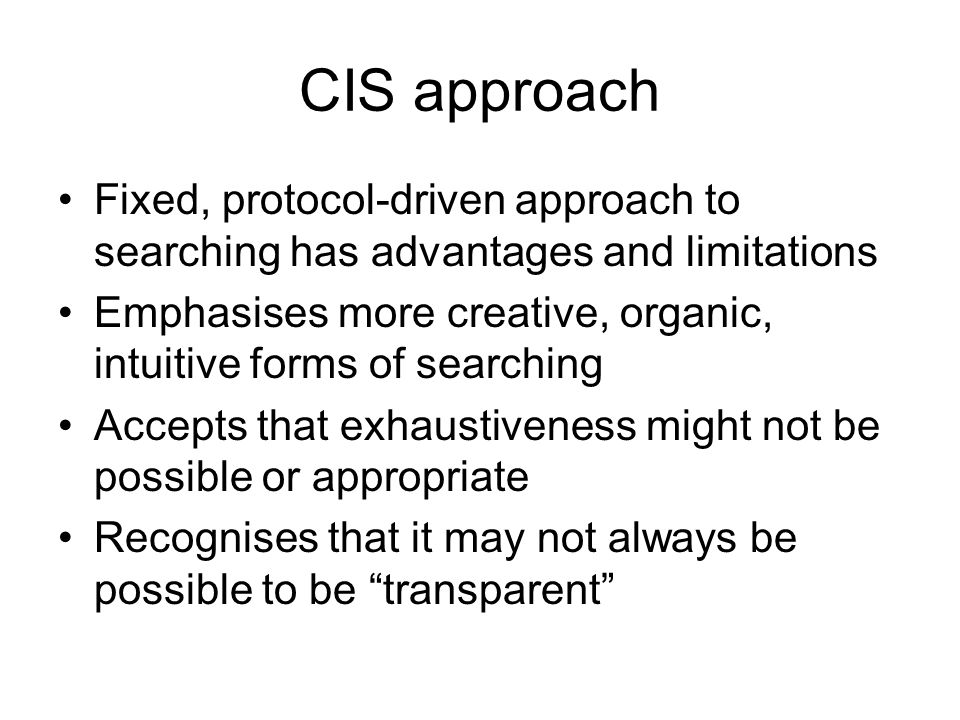 CIS approach Fixed, protocol-driven approach to searching has advantages and limitations Emphasises more creative, organic, intuitive forms of searchi