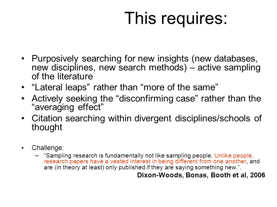 This requires: Purposively searching for new insights (new databases, new disciplines, new search methods) – active sampling of the literature Lateral leaps rather than more of the same Actively seeking the disconfirming case rather than the averaging effect Citation searching within divergent disciplines/schools of thought Challenge: –Sampling research is fundamentally not like sampling people.