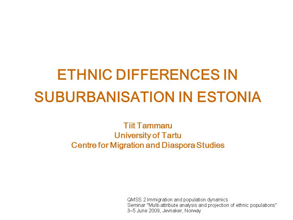 ETHNIC DIFFERENCES IN SUBURBANISATION IN ESTONIA Tiit Tammaru University of Tartu Centre for Migration and Diaspora Studies