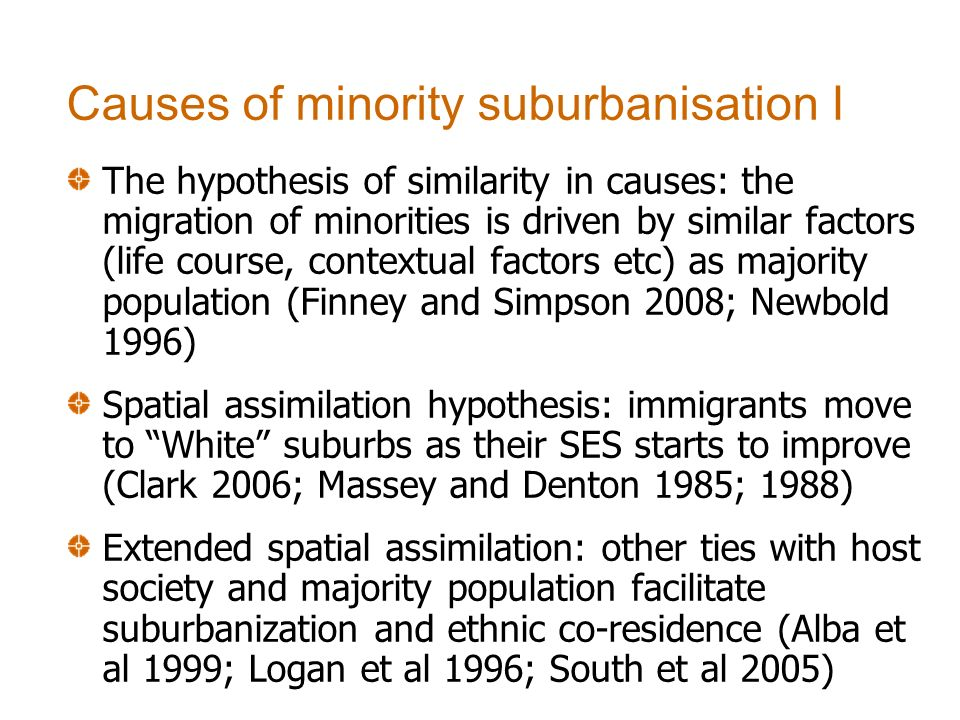 The hypothesis of similarity in causes: the migration of minorities is driven by similar factors (life course, contextual factors etc) as majority population (Finney and Simpson 2008; Newbold 1996) Spatial assimilation hypothesis: immigrants move to White suburbs as their SES starts to improve (Clark 2006; Massey and Denton 1985; 1988) Extended spatial assimilation: other ties with host society and majority population facilitate suburbanization and ethnic co-residence (Alba et al 1999; Logan et al 1996; South et al 2005) Causes of minority suburbanisation I