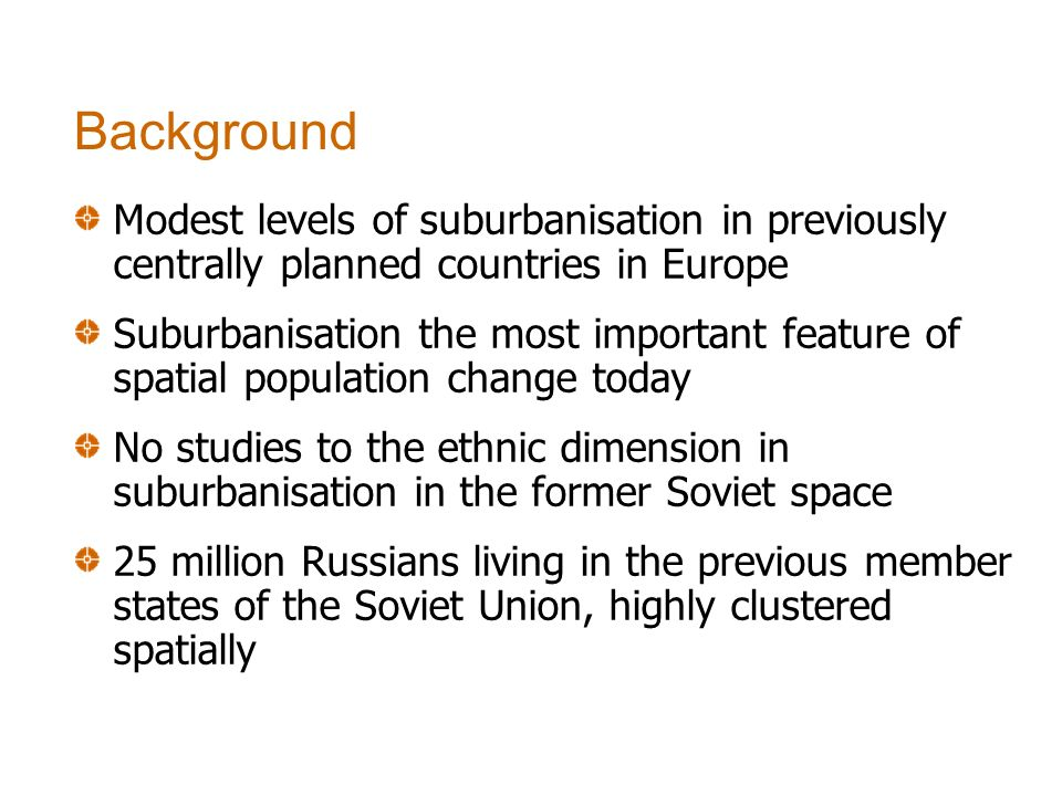 Modest levels of suburbanisation in previously centrally planned countries in Europe Suburbanisation the most important feature of spatial population change today No studies to the ethnic dimension in suburbanisation in the former Soviet space 25 million Russians living in the previous member states of the Soviet Union, highly clustered spatially Background
