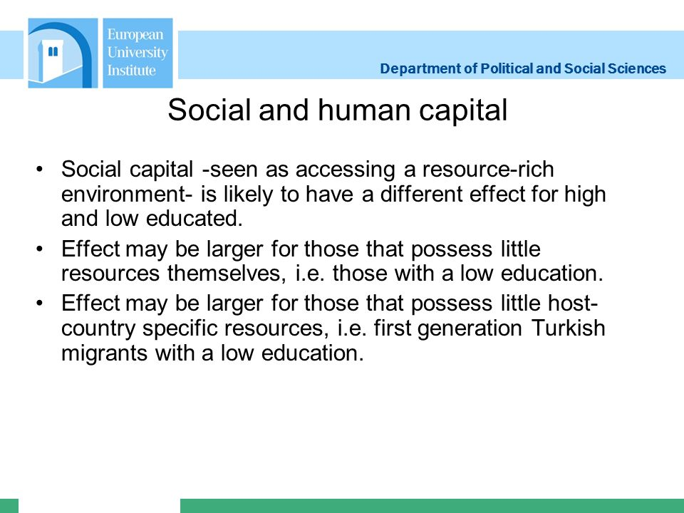 Department of Political and Social Sciences Social and human capital Social capital -seen as accessing a resource-rich environment- is likely to have a different effect for high and low educated.