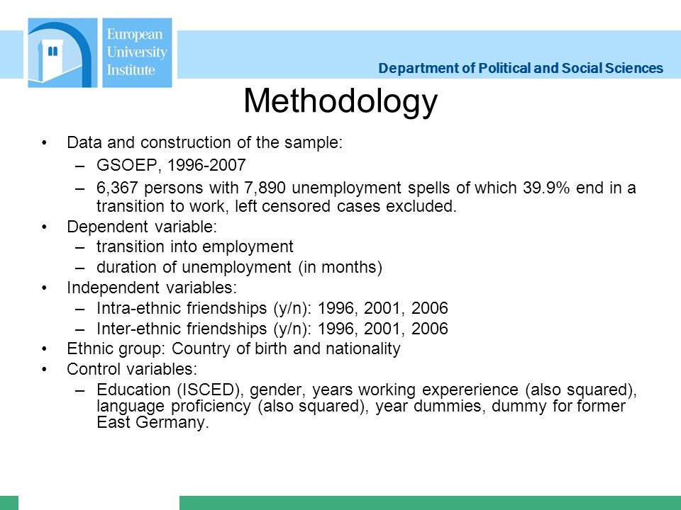 Department of Political and Social Sciences Methodology Data and construction of the sample: –GSOEP, 1996-2007 –6,367 persons with 7,890 unemployment spells of which 39.9% end in a transition to work, left censored cases excluded.